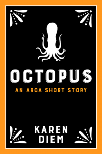 Octopus - An Arca Short Story - By Karen Diem